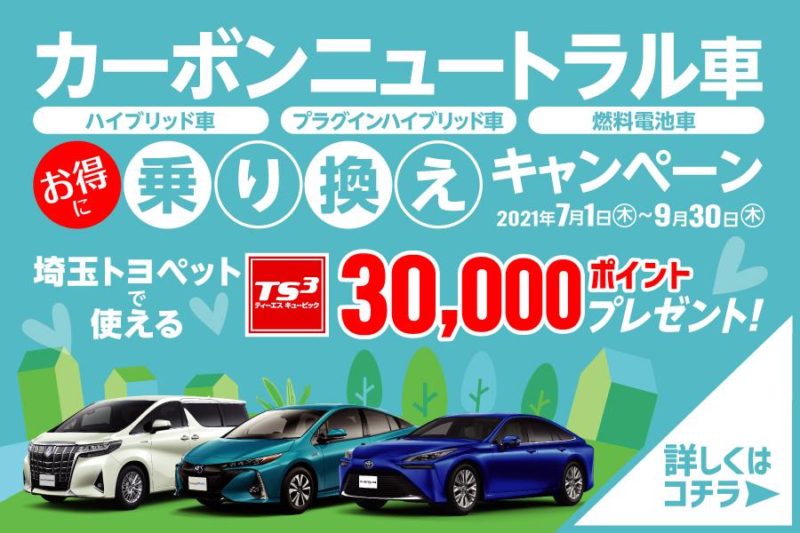 カーボンニュートラル車お得に乗り換えキャンペーン                                            2021年7月1日~9月30日期間中3つの条件を満たすと埼玉トヨペットで使えるTSキュービックカード30,000ポイントプレゼント!詳しくはこちら!