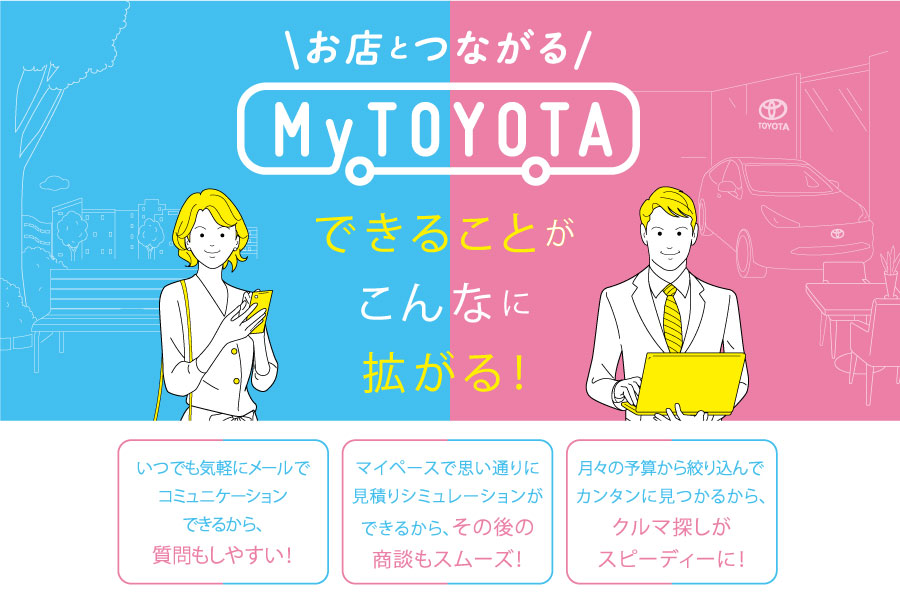 お店とつながる『My TOYOTA』                                            いつでも気軽に、お問合せや見積りシミュレーションが出来るからその後の商談もスムーズに♪ MyTOYOTAのIDを取得して埼玉トヨペットのお店と繋がろう♪